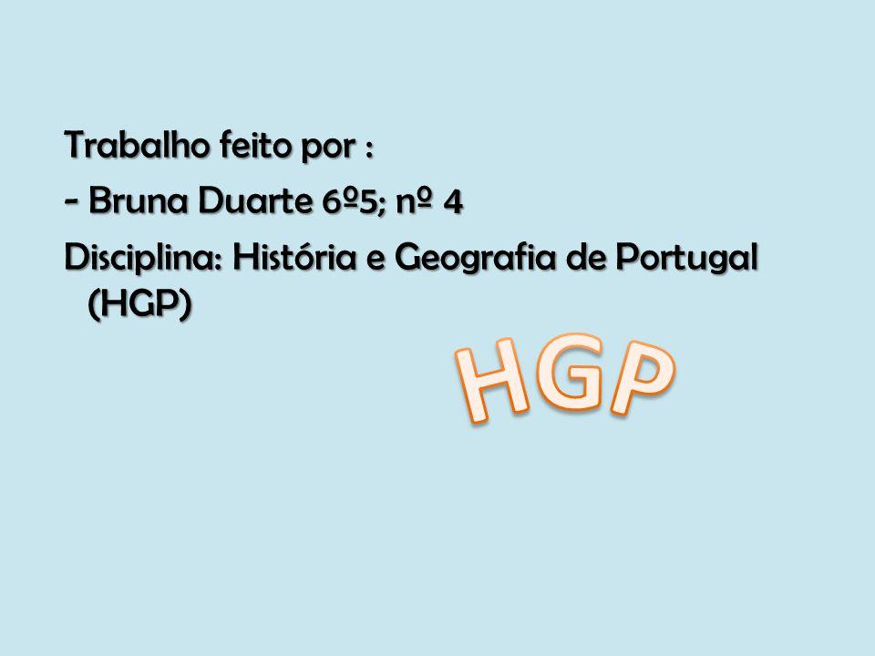 Trabalho feito por : Trabalho feito por : - Bruna Duarte 6º5; nº 4 - Bruna Duarte 6º5; nº 4 Disciplina: História e Geografia de Portugal (HGP) Discipl