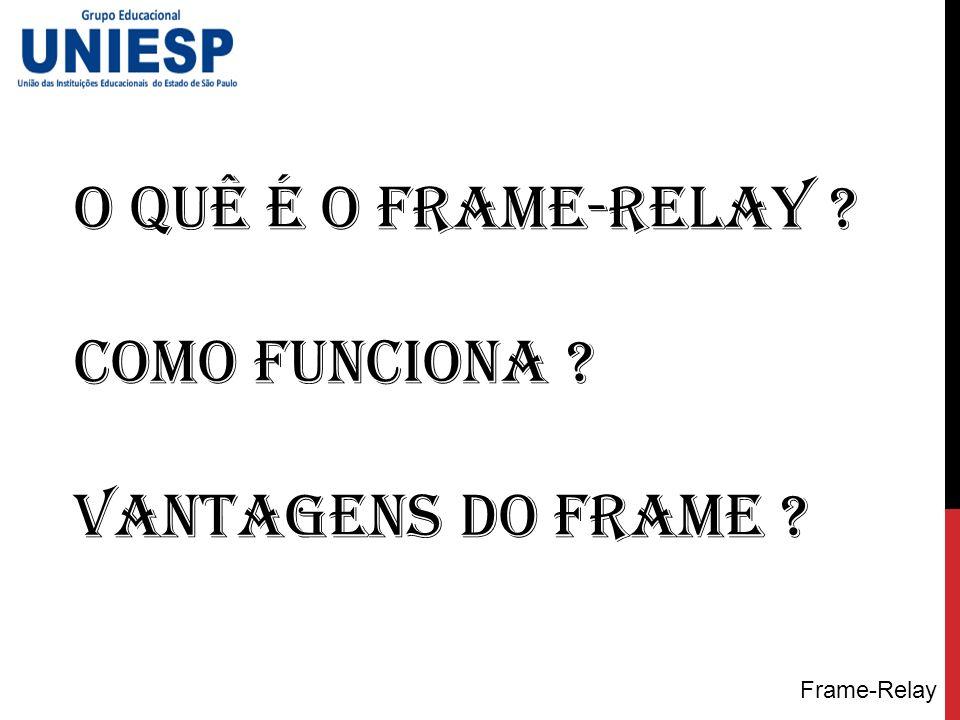 O quê é o frame-relay ? Como funciona ? Vantagens do Frame ?