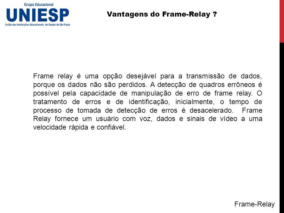 Vantagens do Frame-Relay ? Frame relay é uma opção desejável para a transmissão de dados, porque os dados não são perdidos. A detecção de quadros errô