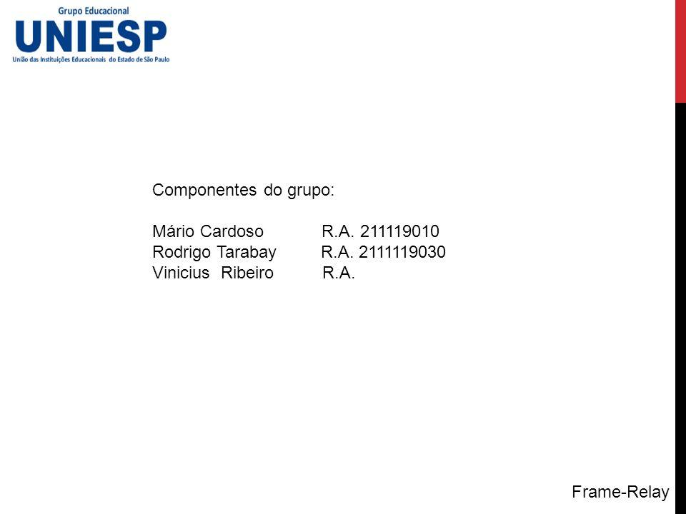 Componentes do grupo: Mário Cardoso R.A. 211119010 Rodrigo Tarabay R.A. 2111119030 Vinicius Ribeiro R.A. Frame-Relay