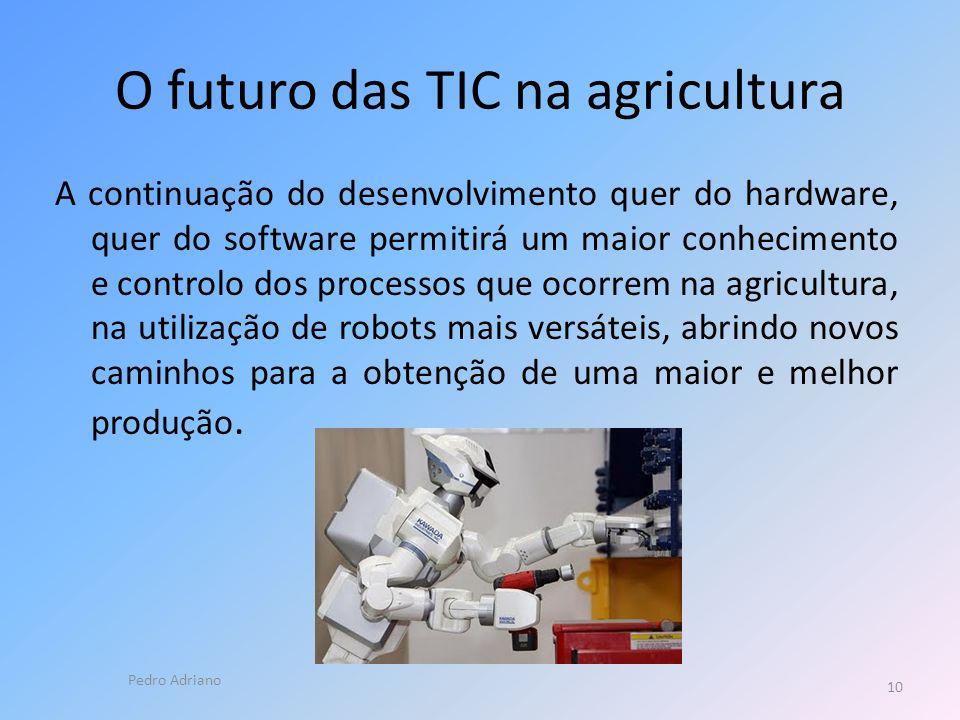 O futuro das TIC na agricultura A continuação do desenvolvimento quer do hardware, quer do software permitirá um maior conhecimento e controlo dos processos que ocorrem na agricultura, na utilização de robots mais versáteis, abrindo novos caminhos para a obtenção de uma maior e melhor produção.