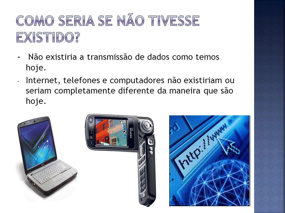 - Não existiria a transmissão de dados como temos hoje. - Internet, telefones e computadores não existiriam ou seriam completamente diferente da manei