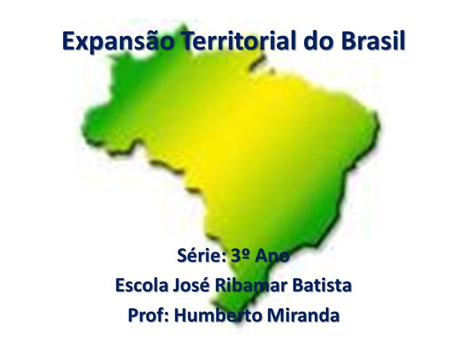 Expansão Territorial do Brasil Série: 3º Ano Escola José Ribamar Batista Prof: Humberto Miranda