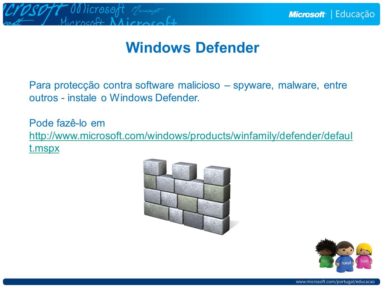 Windows Defender Para protecção contra software malicioso – spyware, malware, entre outros - instale o Windows Defender. Pode fazê-lo em http://www.mi