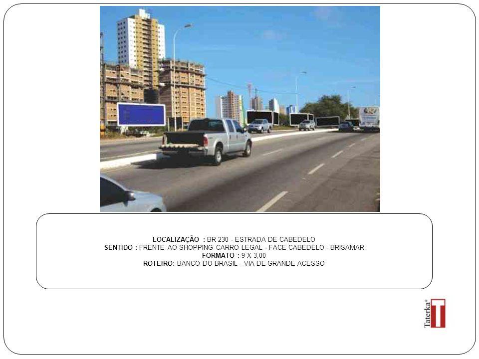 LOCALIZAÇÃO : BR 230 - ESTRADA DE CABEDELO SENTIDO : FRENTE AO SHOPPING CARRO LEGAL - FACE CABEDELO - BRISAMAR FORMATO : 9 X 3,00 ROTEIRO: BANCO DO BRASIL - VIA DE GRANDE ACESSO