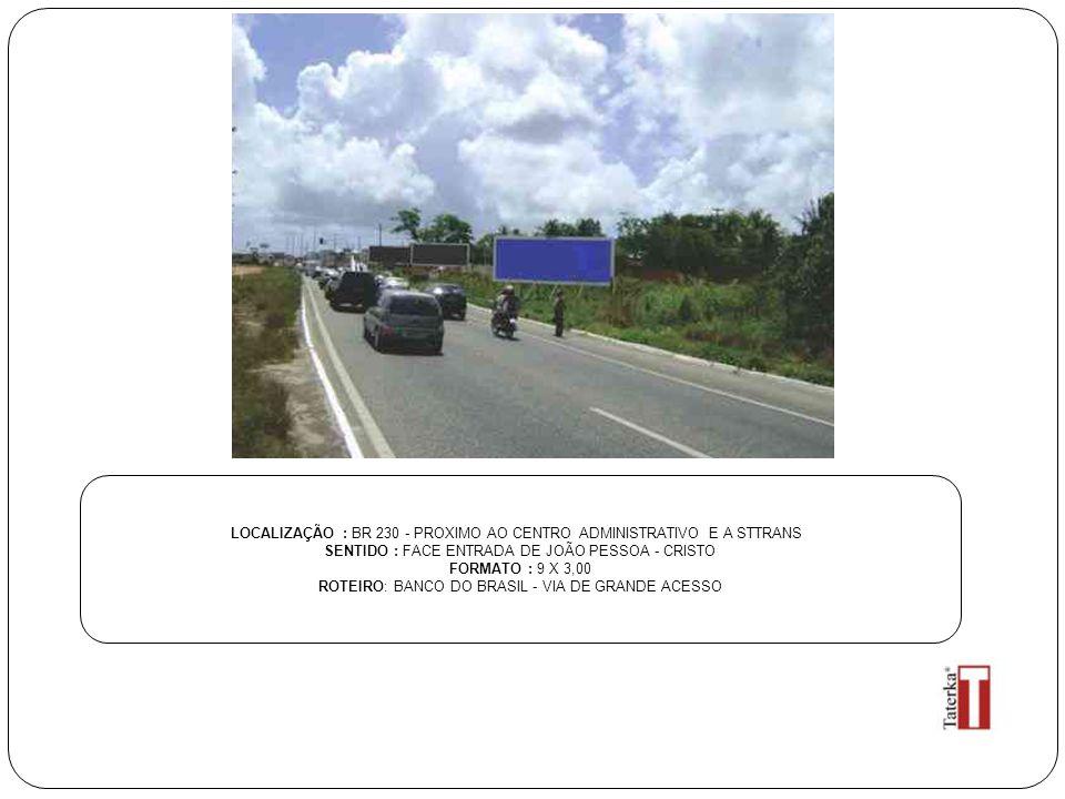 LOCALIZAÇÃO : BR 230 - PROXIMO AO CENTRO ADMINISTRATIVO E A STTRANS SENTIDO : FACE ENTRADA DE JOÃO PESSOA - CRISTO FORMATO : 9 X 3,00 ROTEIRO: BANCO DO BRASIL - VIA DE GRANDE ACESSO
