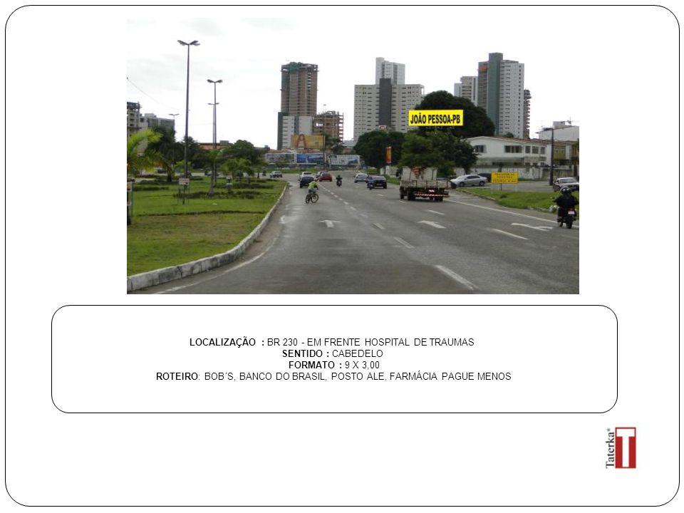LOCALIZAÇÃO : BR 230 - EM FRENTE HOSPITAL DE TRAUMAS SENTIDO : CABEDELO FORMATO : 9 X 3,00 ROTEIRO: BOB´S, BANCO DO BRASIL, POSTO ALE, FARMÁCIA PAGUE MENOS