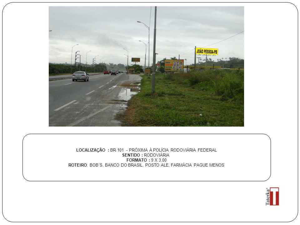 LOCALIZAÇÃO : BR 101 - PRÓXIMA À POLÍCIA RODOVIÁRIA FEDERAL SENTIDO : RODOVIÁRIA FORMATO : 9 X 3,00 ROTEIRO: BOB´S, BANCO DO BRASIL, POSTO ALE, FARMÁCIA PAGUE MENOS