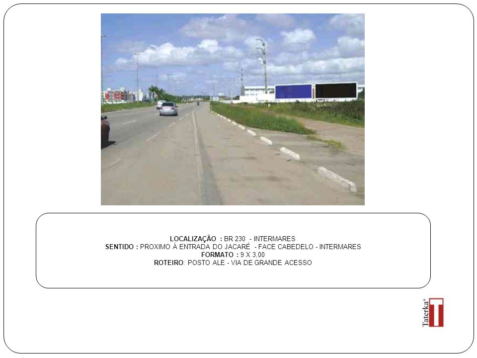 LOCALIZAÇÃO : BR 230 - INTERMARES SENTIDO : PROXIMO À ENTRADA DO JACARÉ - FACE CABEDELO - INTERMARES FORMATO : 9 X 3,00 ROTEIRO: POSTO ALE - VIA DE GR