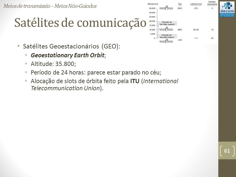 Satélites de comunicação Satélites Geoestacionários (GEO): Geoestationary Earth Orbit; Altitude: 35.800; Período de 24 horas: parece estar parado no céu; Alocação de slots de órbita feito pela ITU (International Telecommunication Union).