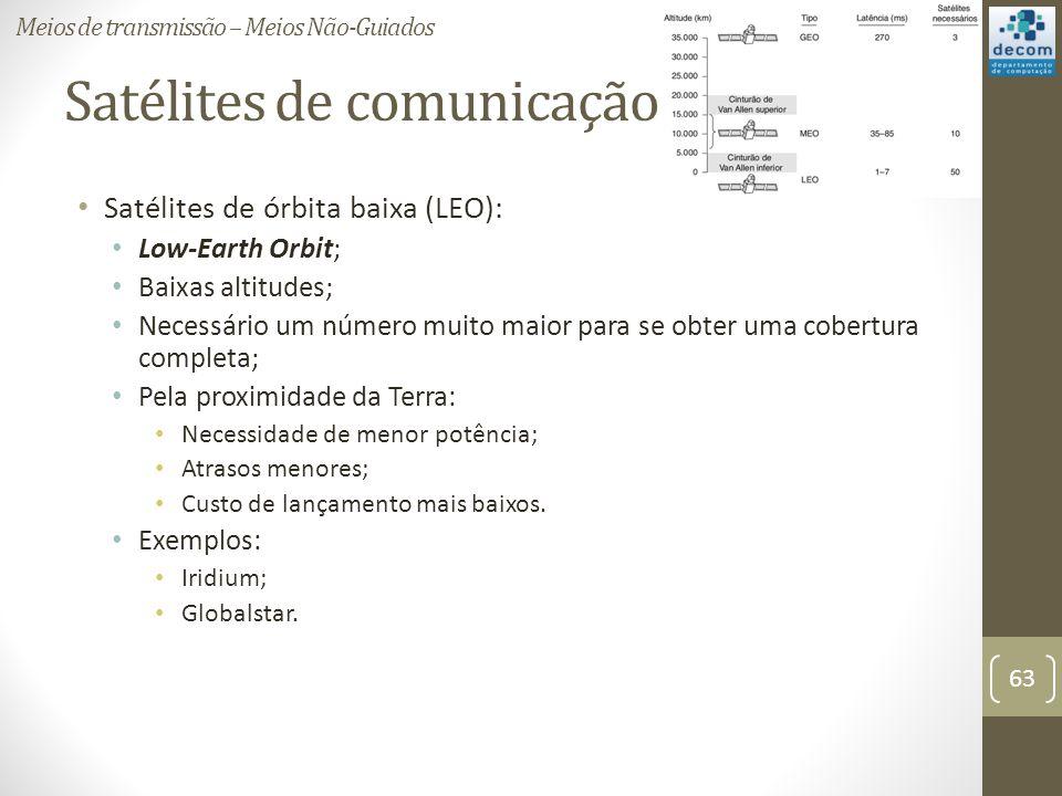 Satélites de comunicação Satélites de órbita baixa (LEO): Low-Earth Orbit; Baixas altitudes; Necessário um número muito maior para se obter uma cobertura completa; Pela proximidade da Terra: Necessidade de menor potência; Atrasos menores; Custo de lançamento mais baixos.