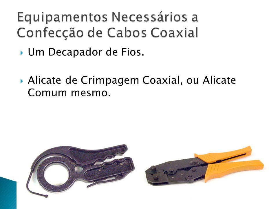 Um Decapador de Fios. Alicate de Crimpagem Coaxial, ou Alicate Comum mesmo.