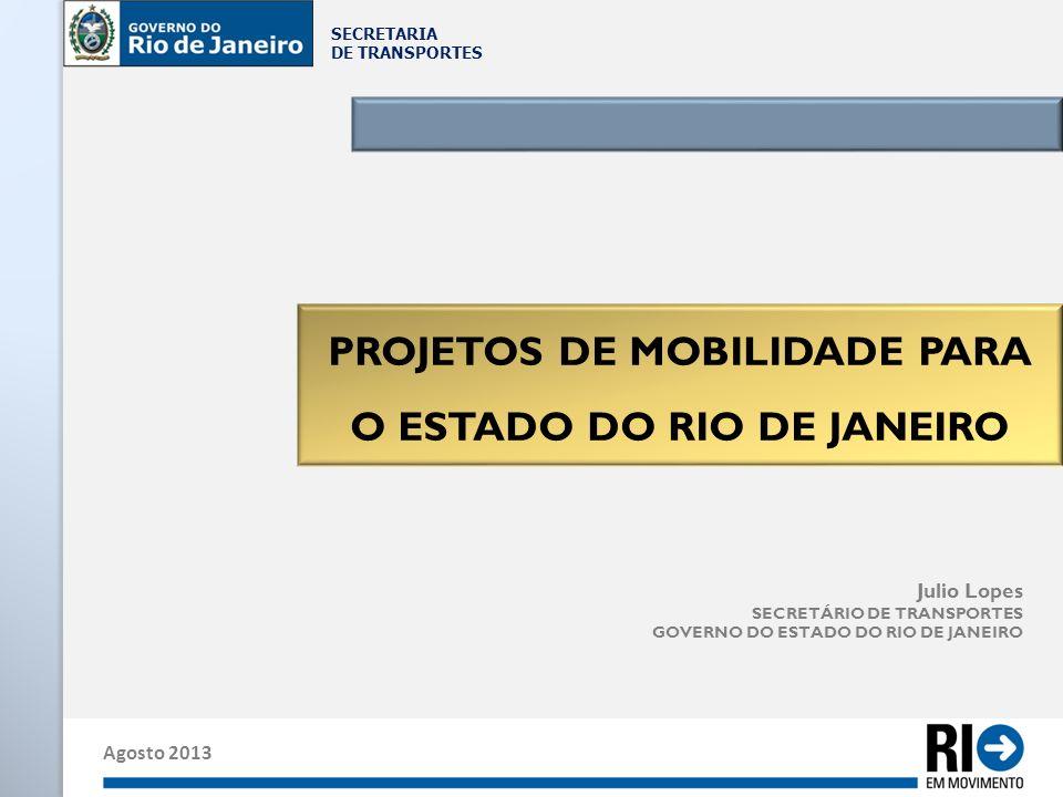SECRETARIA DE TRANSPORTES Agosto 2013 Julio Lopes SECRETÁRIO DE TRANSPORTES GOVERNO DO ESTADO DO RIO DE JANEIRO PROJETOS DE MOBILIDADE PARA O ESTADO D