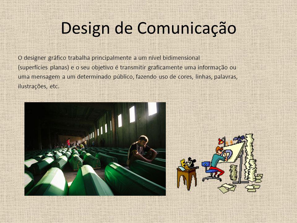 Design de Comunicação O designer gráfico trabalha principalmente a um nível bidimensional (superfícies planas) e o seu objetivo é transmitir graficamente uma informação ou uma mensagem a um determinado público, fazendo uso de cores, linhas, palavras, ilustrações, etc.
