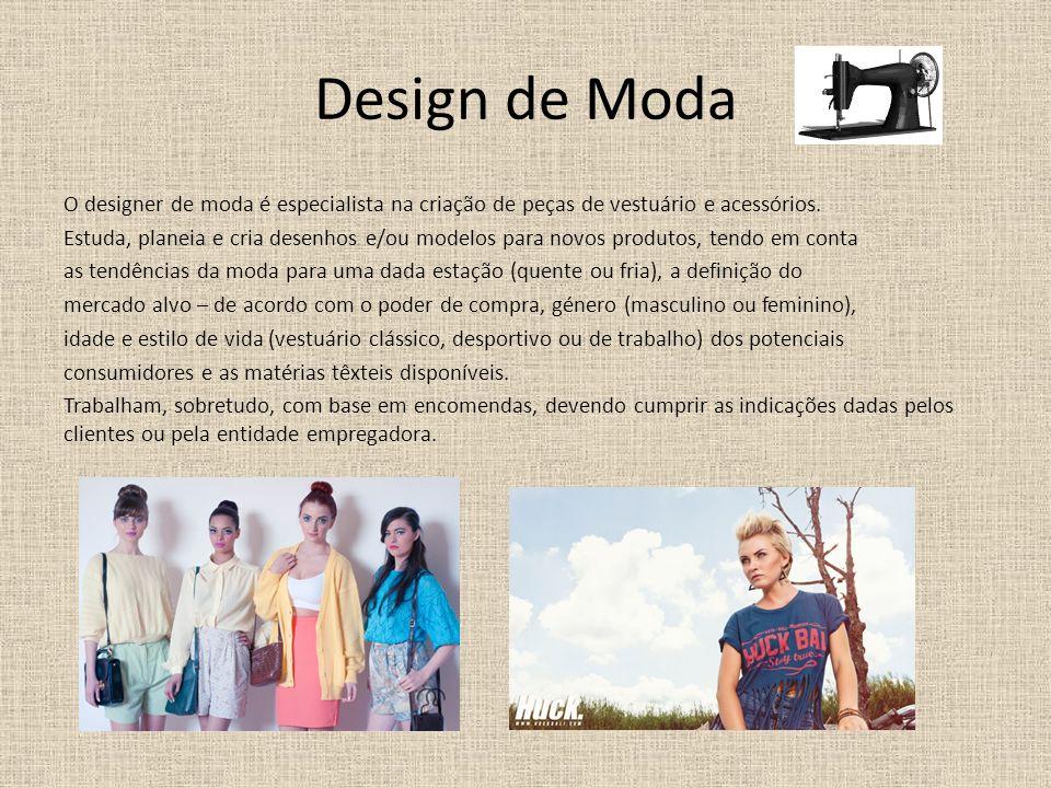 Design de Moda O designer de moda é especialista na criação de peças de vestuário e acessórios. Estuda, planeia e cria desenhos e/ou modelos para novo