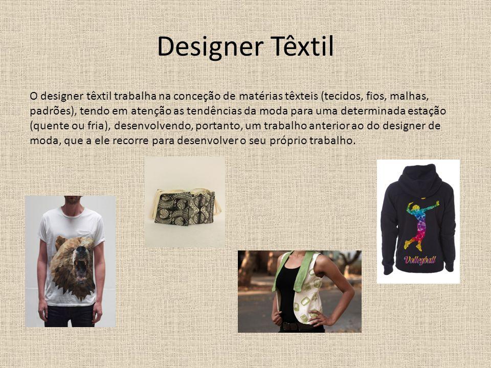 Designer Têxtil O designer têxtil trabalha na conceção de matérias têxteis (tecidos, fios, malhas, padrões), tendo em atenção as tendências da moda para uma determinada estação (quente ou fria), desenvolvendo, portanto, um trabalho anterior ao do designer de moda, que a ele recorre para desenvolver o seu próprio trabalho.