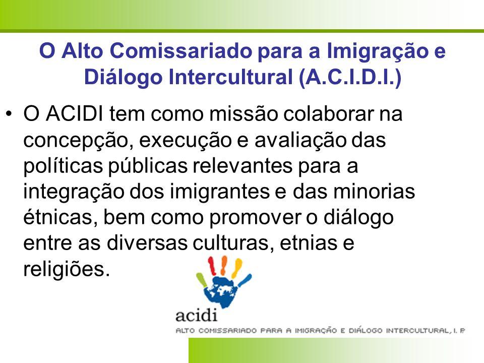 O Alto Comissariado para a Imigração e Diálogo Intercultural (A.C.I.D.I.) O ACIDI tem como missão colaborar na concepção, execução e avaliação das pol
