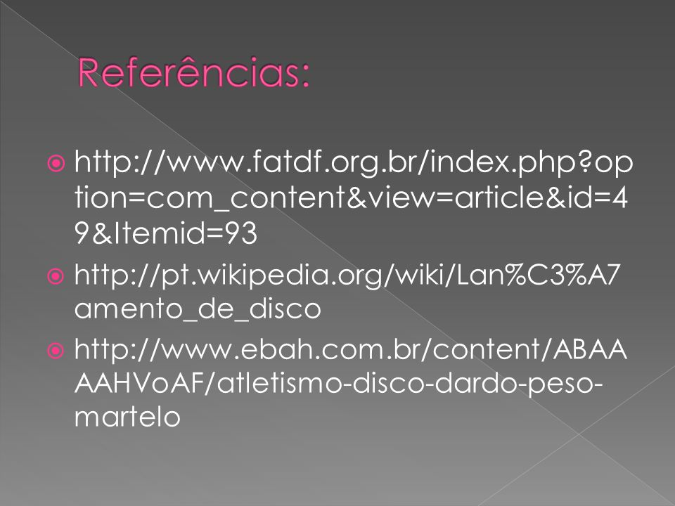 http://www.fatdf.org.br/index.php?op tion=com_content&view=article&id=4 9&Itemid=93 http://pt.wikipedia.org/wiki/Lan%C3%A7 amento_de_disco http://www.ebah.com.br/content/ABAA AAHVoAF/atletismo-disco-dardo-peso- martelo