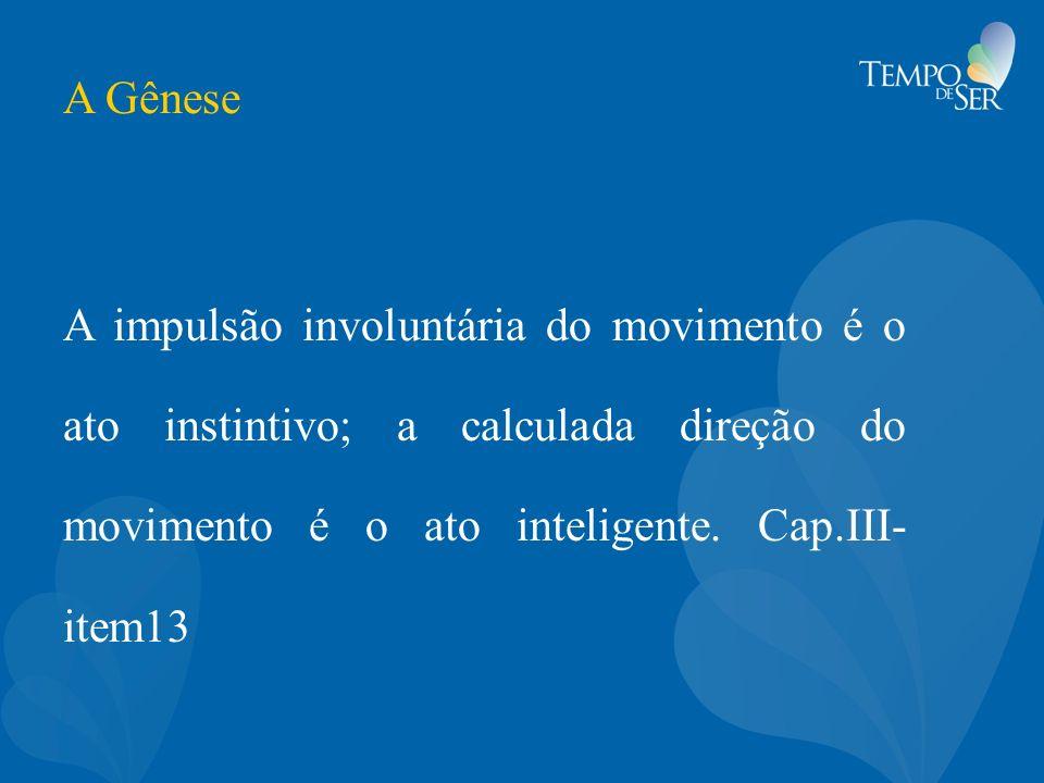 A Gênese A impulsão involuntária do movimento é o ato instintivo; a calculada direção do movimento é o ato inteligente. Cap.III- item13