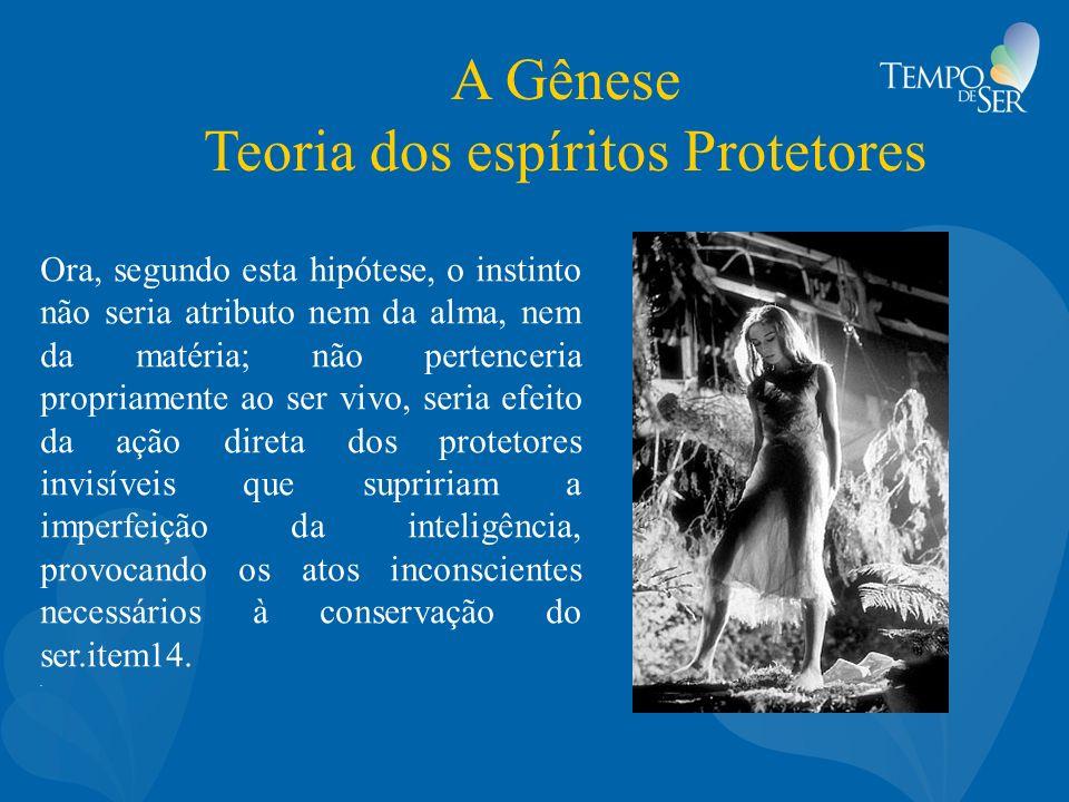 A Gênese Teoria dos espíritos Protetores Ora, segundo esta hipótese, o instinto não seria atributo nem da alma, nem da matéria; não pertenceria propri