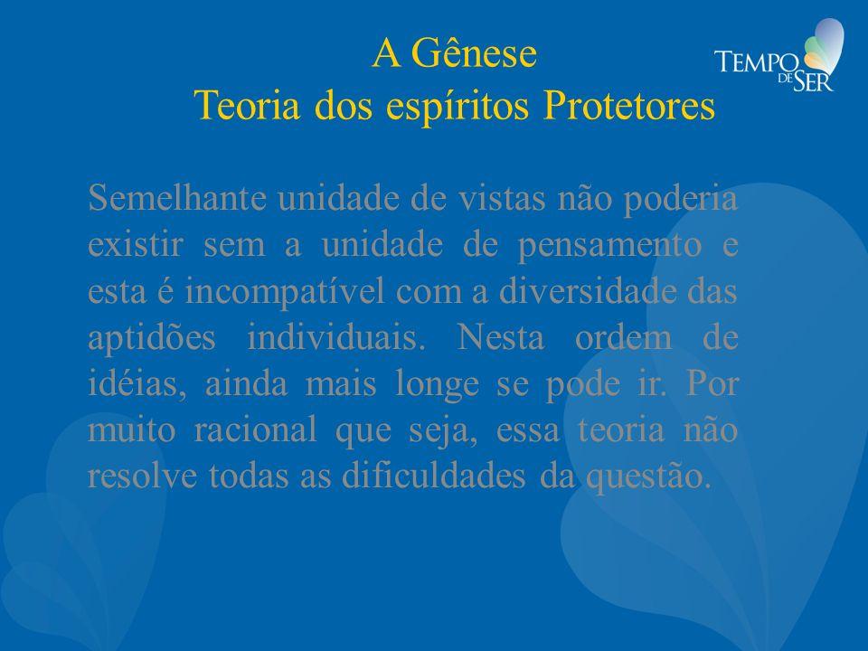 A Gênese Teoria dos espíritos Protetores Semelhante unidade de vistas não poderia existir sem a unidade de pensamento e esta é incompatível com a dive