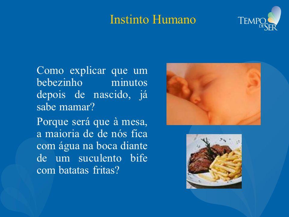 Instinto Humano Como explicar que um bebezinho minutos depois de nascido, já sabe mamar? Porque será que à mesa, a maioria de de nós fica com água na