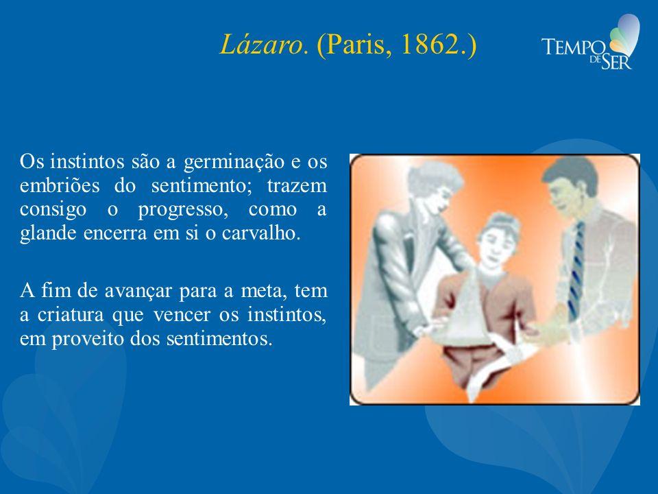 Lázaro. (Paris, 1862.) Os instintos são a germinação e os embriões do sentimento; trazem consigo o progresso, como a glande encerra em si o carvalho.