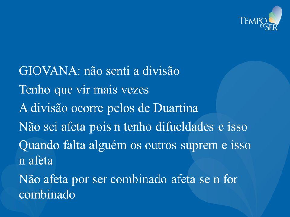 GIOVANA: não senti a divisão Tenho que vir mais vezes A divisão ocorre pelos de Duartina Não sei afeta pois n tenho difucldades c isso Quando falta al