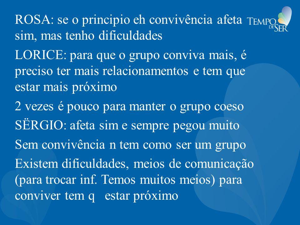ROSA: se o principio eh convivência afeta sim, mas tenho dificuldades LORICE: para que o grupo conviva mais, é preciso ter mais relacionamentos e tem