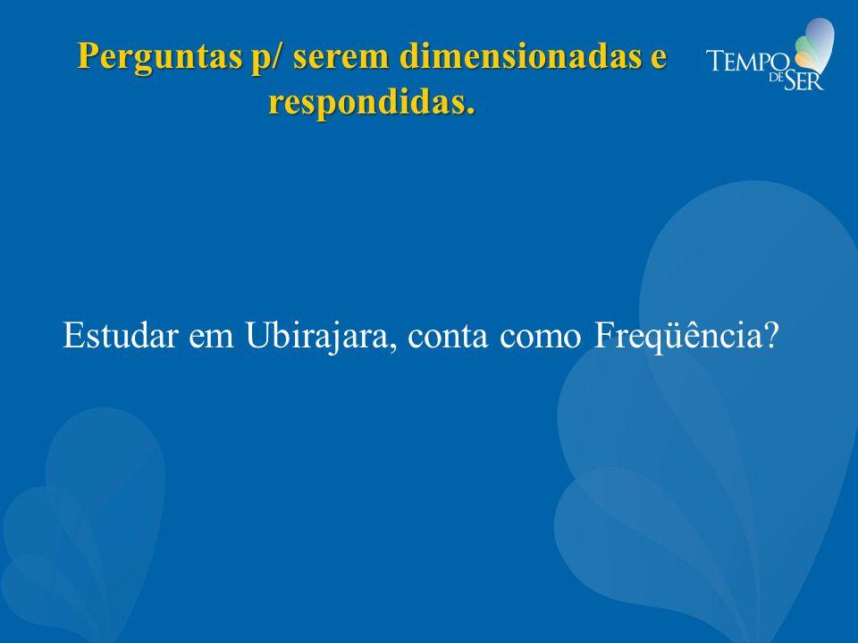 Perguntas p/ serem dimensionadas e respondidas. Estudar em Ubirajara, conta como Freqüência?