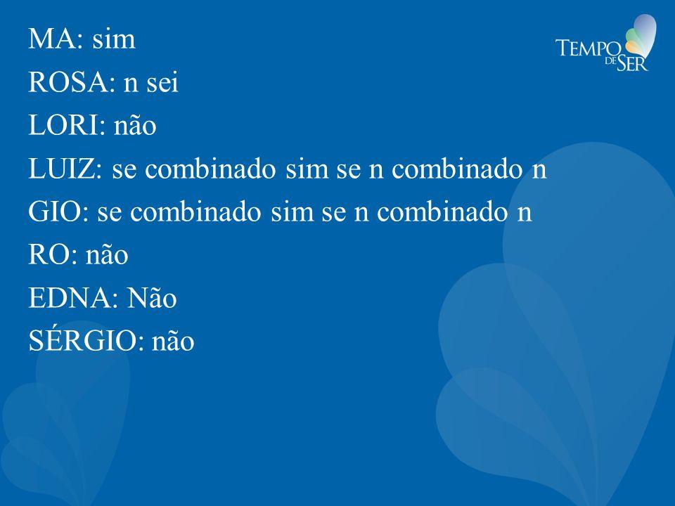 MA: sim ROSA: n sei LORI: não LUIZ: se combinado sim se n combinado n GIO: se combinado sim se n combinado n RO: não EDNA: Não SÉRGIO: não