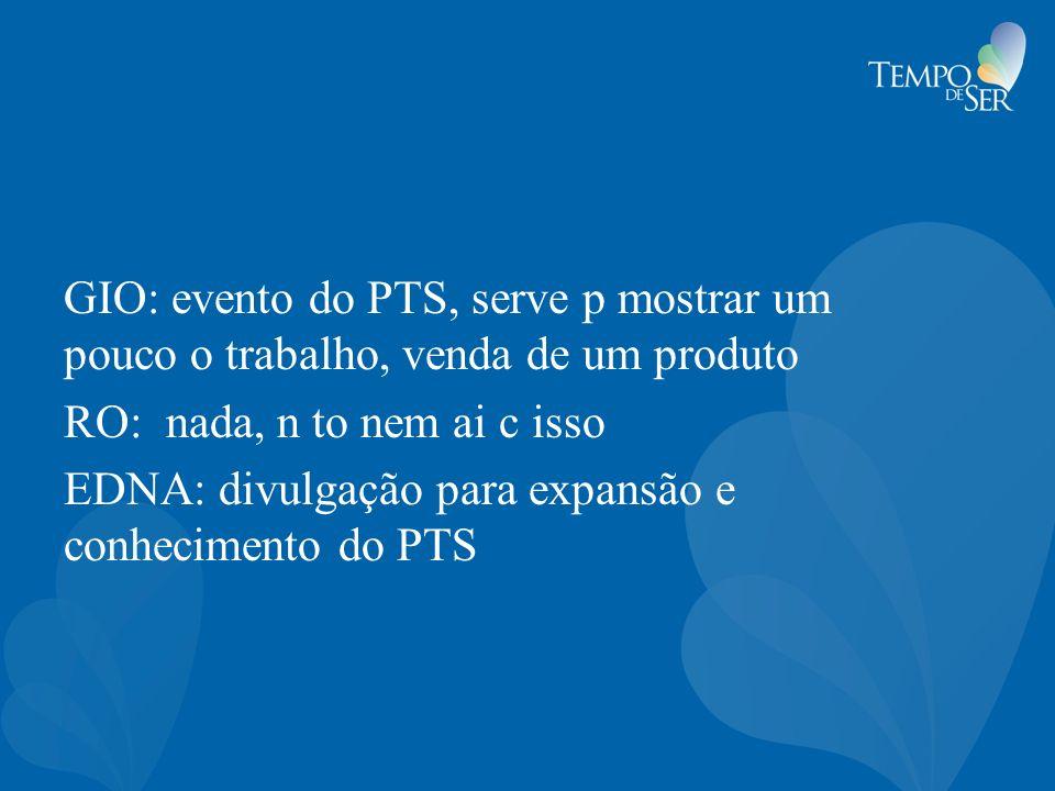 GIO: evento do PTS, serve p mostrar um pouco o trabalho, venda de um produto RO: nada, n to nem ai c isso EDNA: divulgação para expansão e conheciment