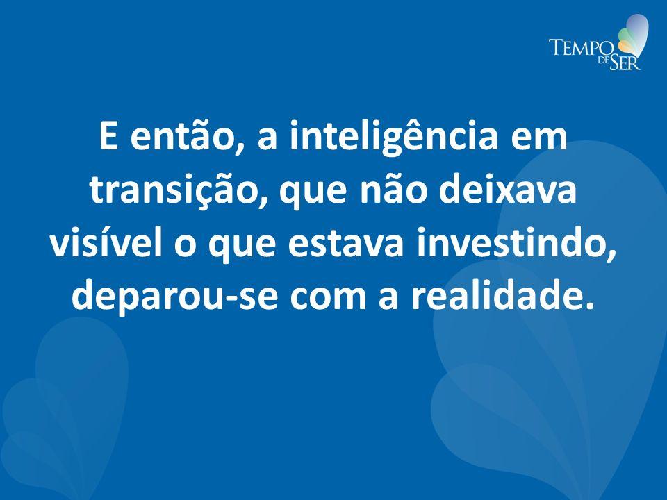 E então, a inteligência em transição, que não deixava visível o que estava investindo, deparou-se com a realidade.