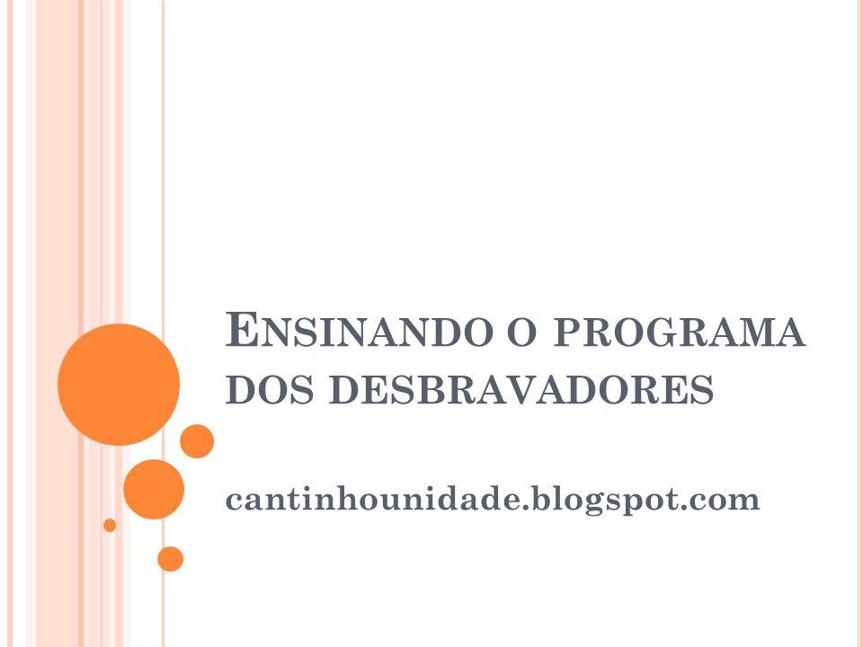 E NSINANDO O PROGRAMA DOS DESBRAVADORES cantinhounidade.blogspot.com