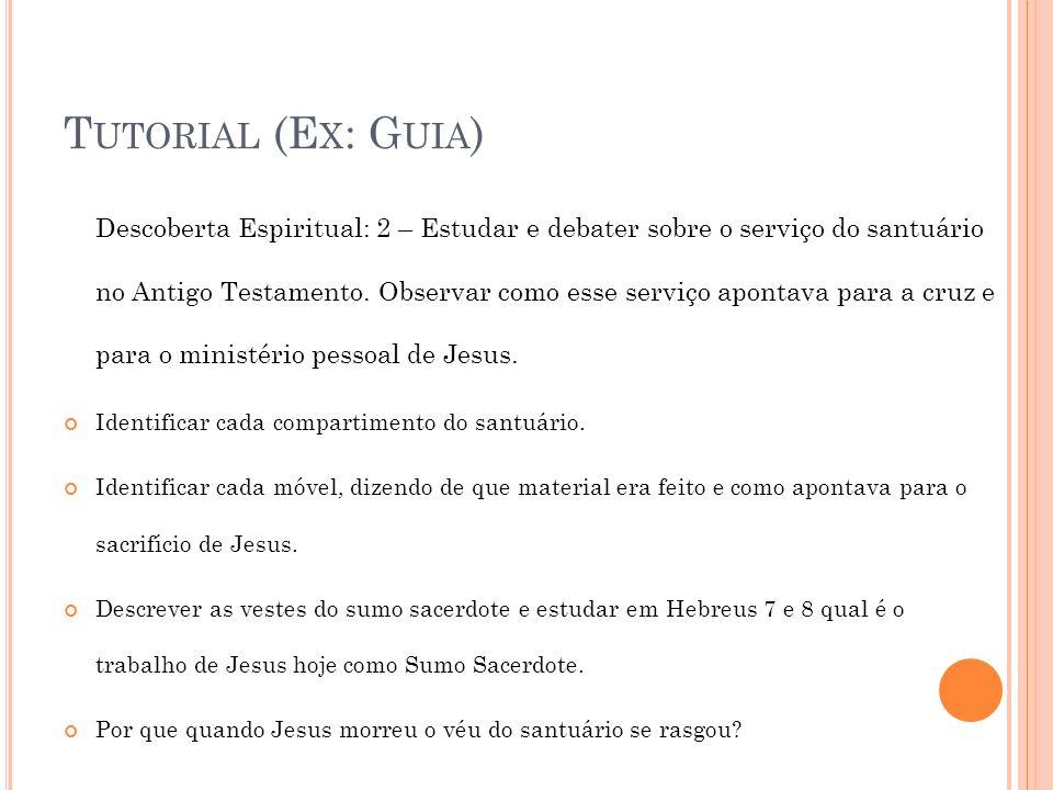 T UTORIAL (E X : G UIA ) Descoberta Espiritual: 2 – Estudar e debater sobre o serviço do santuário no Antigo Testamento. Observar como esse serviço ap