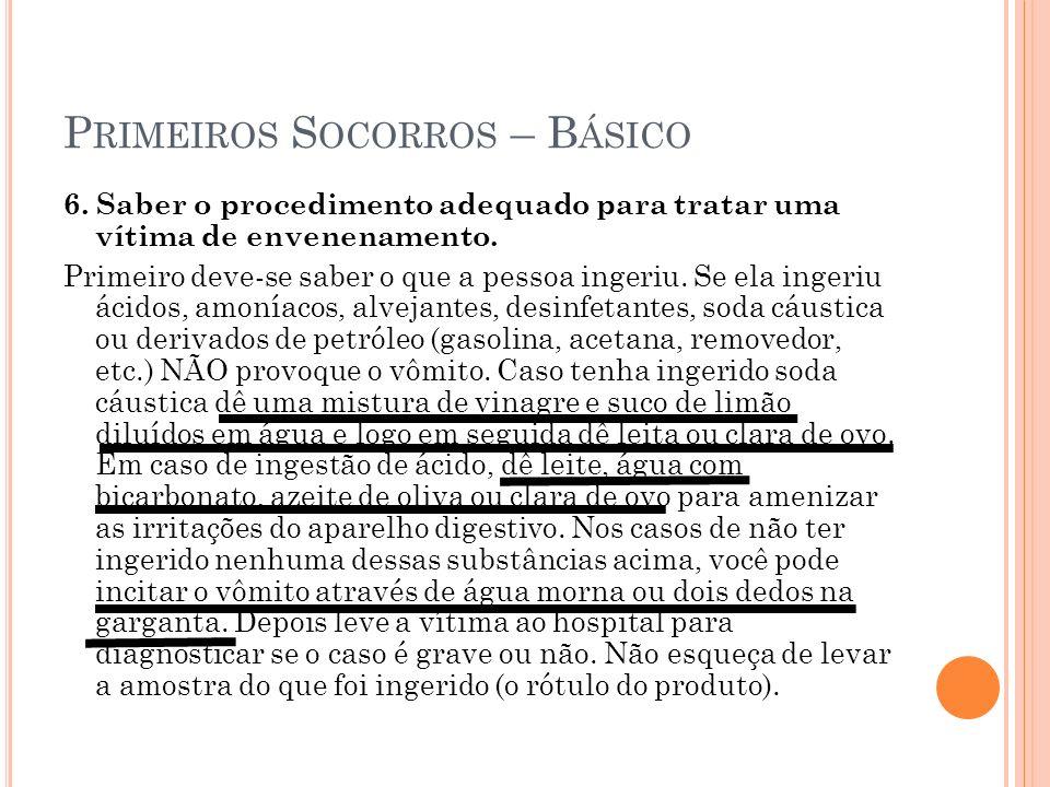 P RIMEIROS S OCORROS – B ÁSICO 6. Saber o procedimento adequado para tratar uma vítima de envenenamento. Primeiro deve-se saber o que a pessoa ingeriu