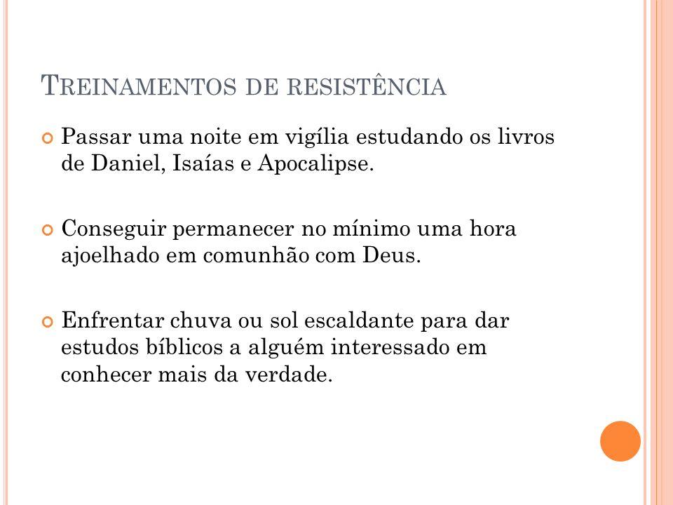 T REINAMENTOS DE RESISTÊNCIA Passar uma noite em vigília estudando os livros de Daniel, Isaías e Apocalipse. Conseguir permanecer no mínimo uma hora a