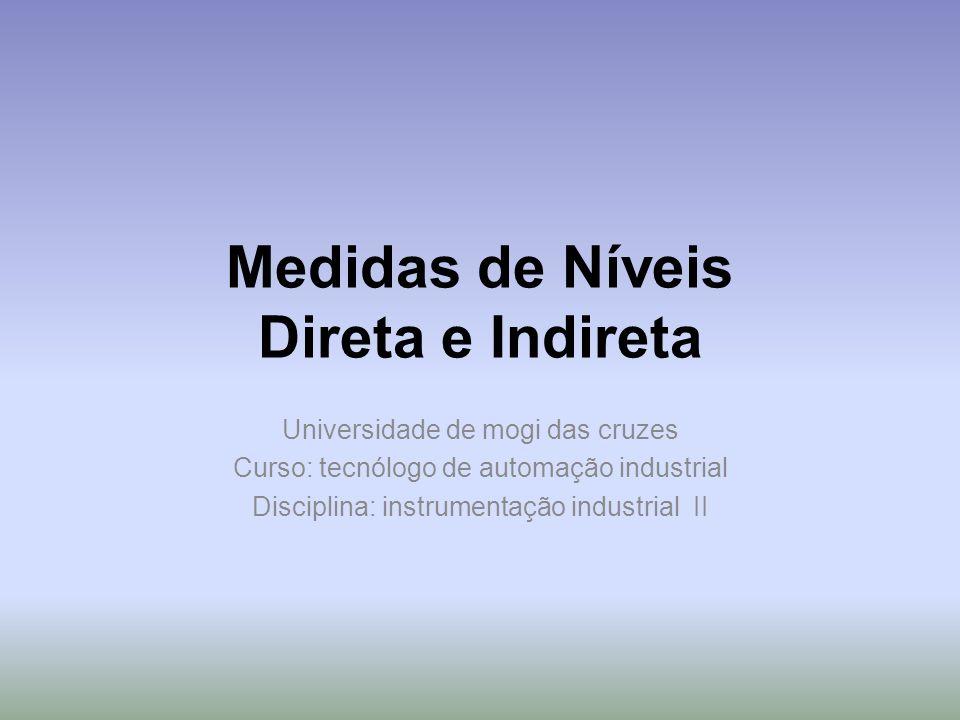 Medidas de Níveis Direta e Indireta Universidade de mogi das cruzes Curso: tecnólogo de automação industrial Disciplina: instrumentação industrial II