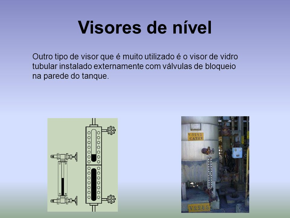 Visores de nível Outro tipo de visor que é muito utilizado é o visor de vidro tubular instalado externamente com válvulas de bloqueio na parede do tan