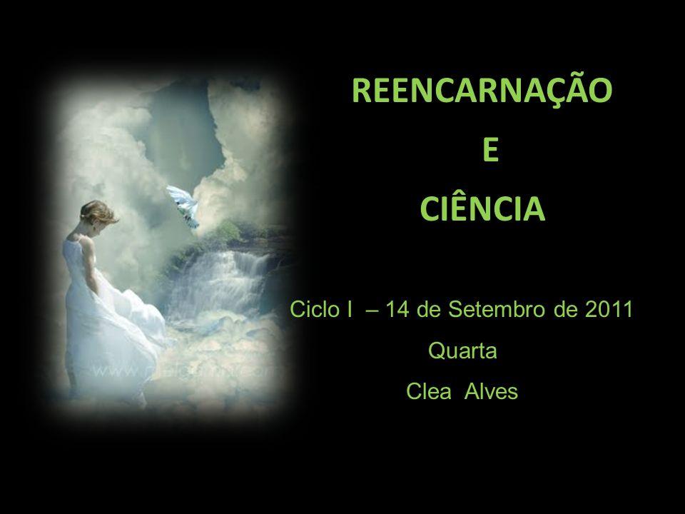 REENCARNAÇÃO E CIÊNCIA Ciclo I – 14 de Setembro de 2011 Quarta Clea Alves