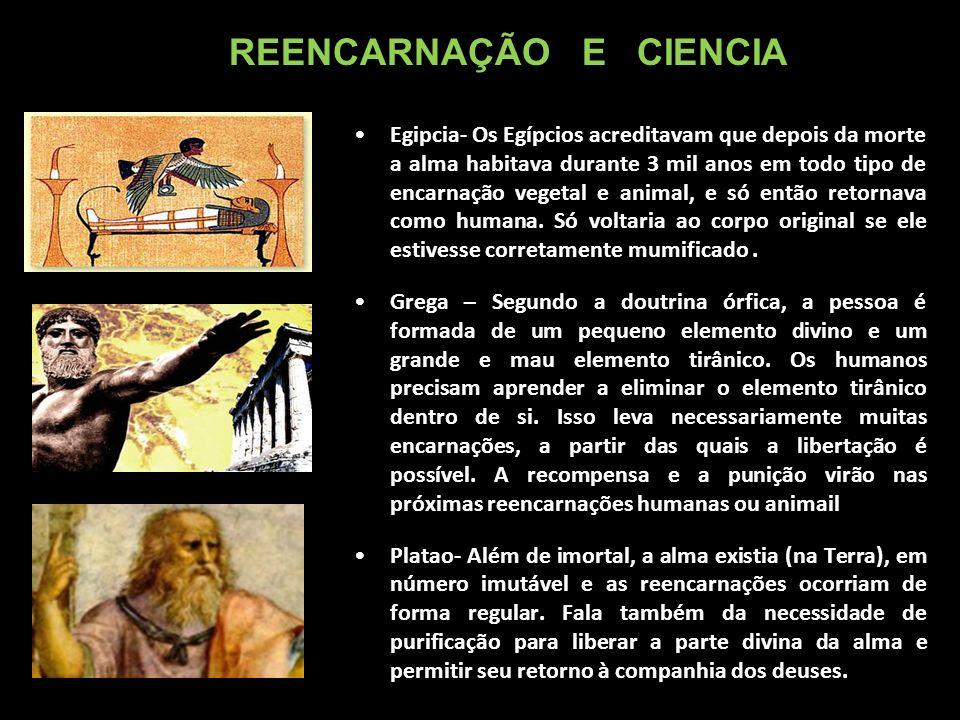 Egipcia- Os Egípcios acreditavam que depois da morte a alma habitava durante 3 mil anos em todo tipo de encarnação vegetal e animal, e só então retornava como humana.