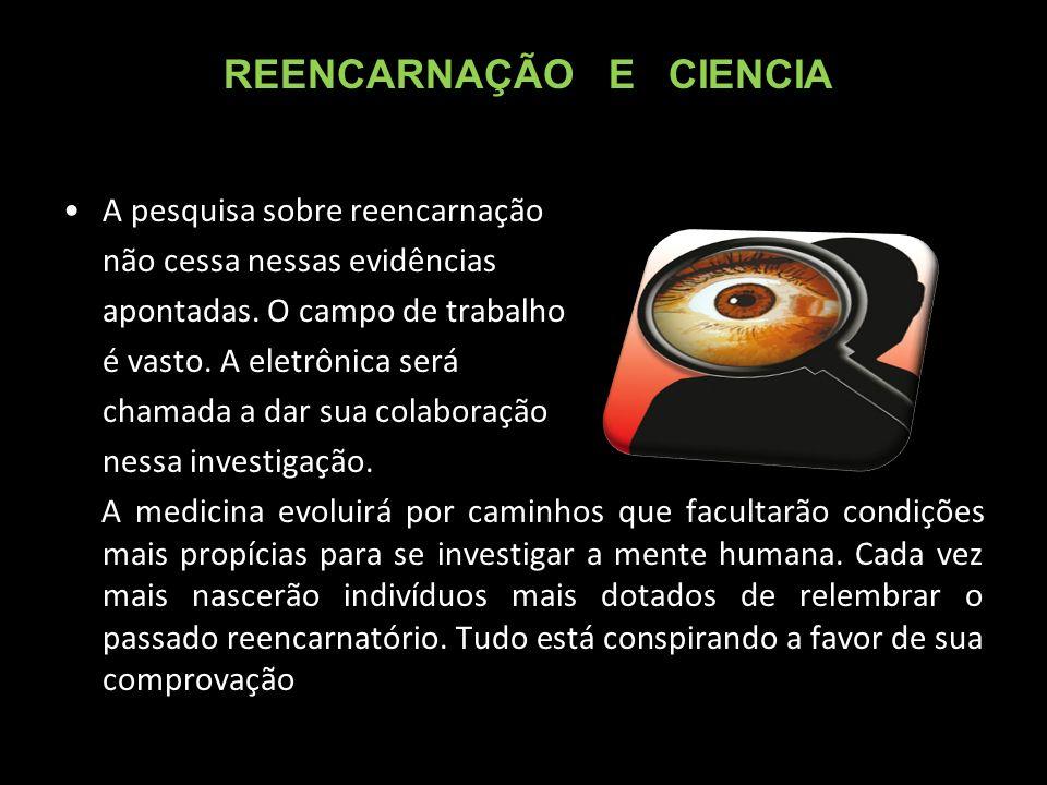 A pesquisa sobre reencarnação não cessa nessas evidências apontadas.