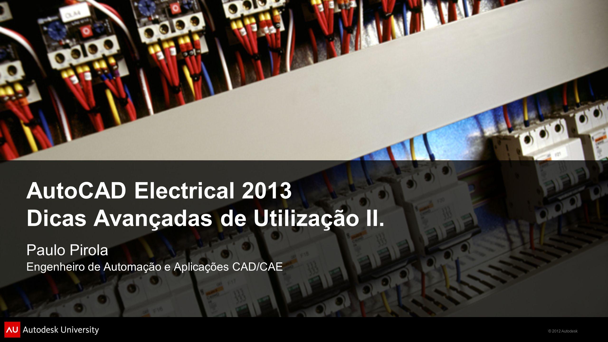 © 2012 Autodesk AutoCAD Electrical 2013 Dicas Avançadas de Utilização II. Paulo Pirola Engenheiro de Automação e Aplicações CAD/CAE