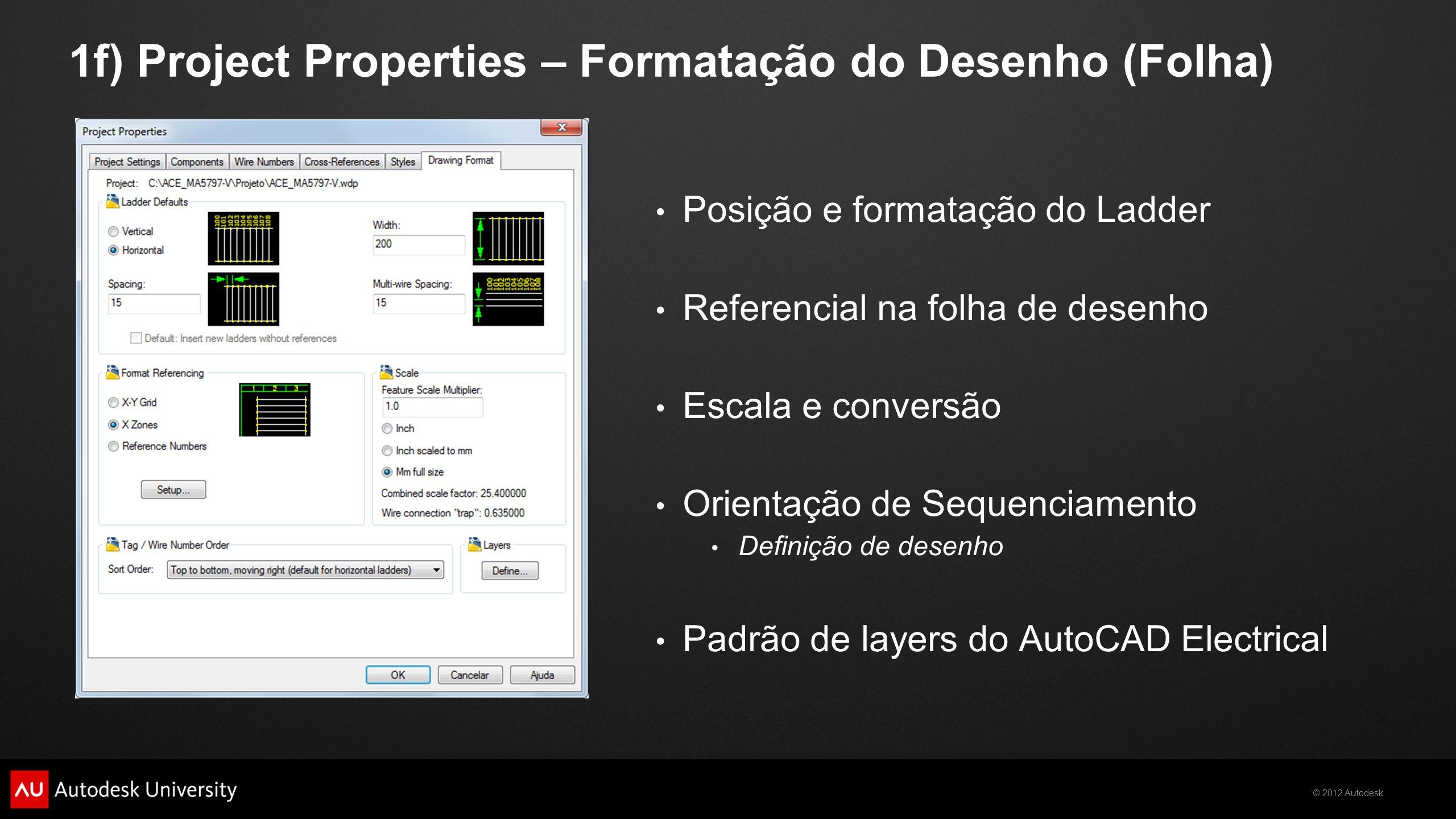 © 2012 Autodesk 1f) Project Properties – Formatação do Desenho (Folha) Posição e formatação do Ladder Referencial na folha de desenho Escala e convers