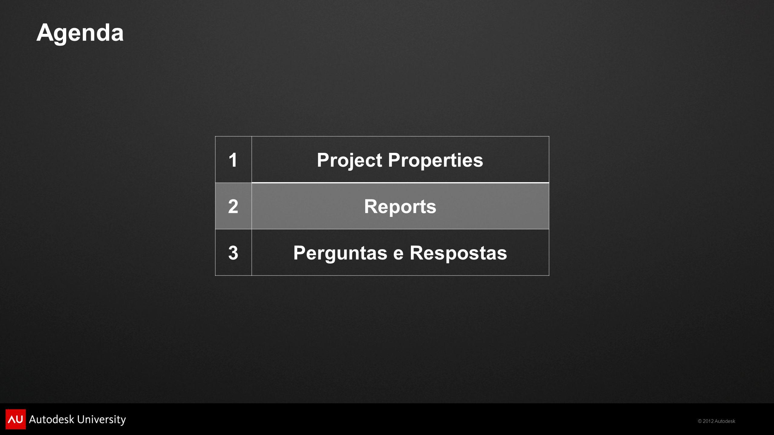 © 2012 Autodesk Agenda 1Project Properties 2Reports 3Perguntas e Respostas