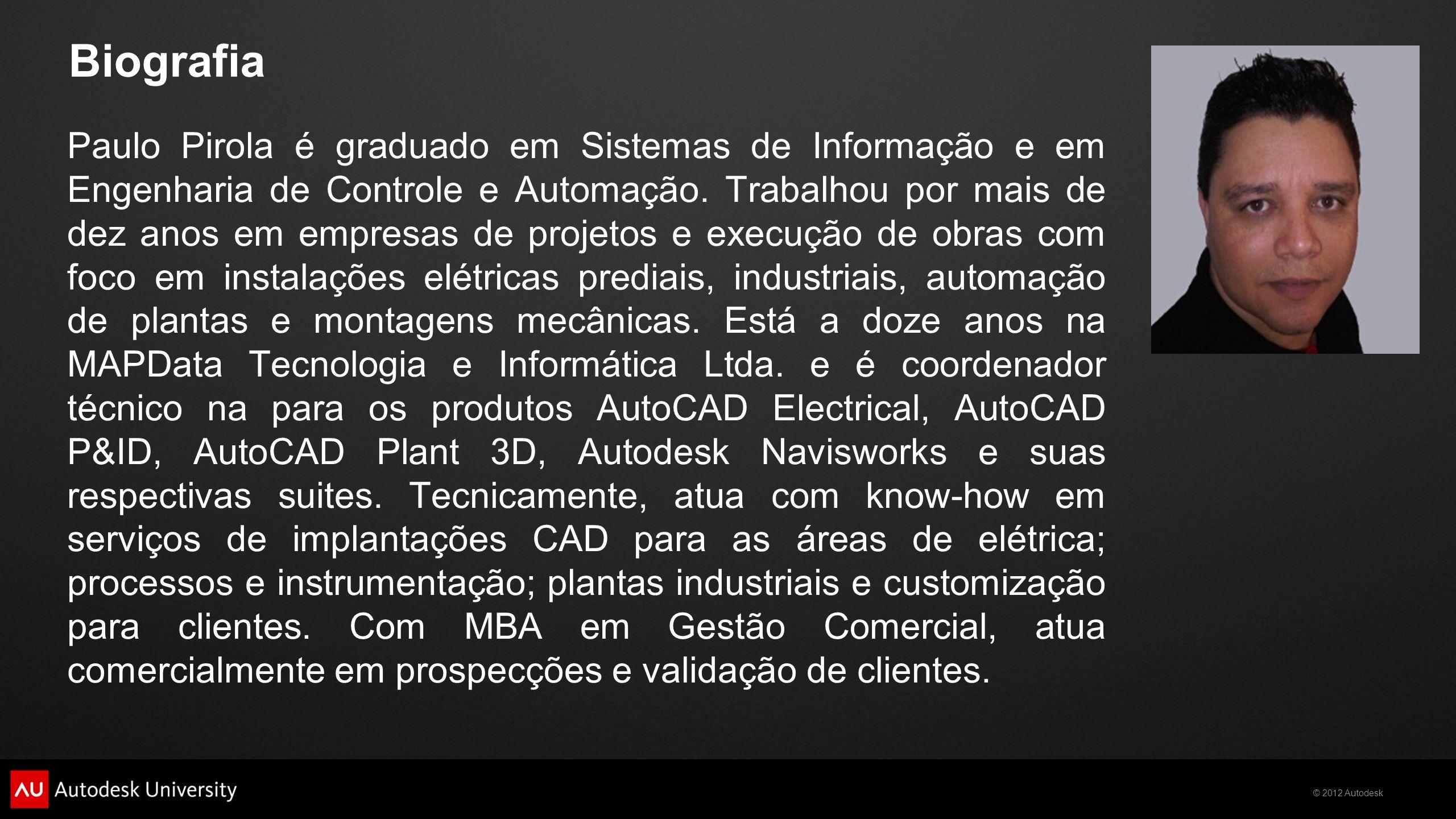 © 2012 Autodesk Biografia Paulo Pirola é graduado em Sistemas de Informação e em Engenharia de Controle e Automação. Trabalhou por mais de dez anos em