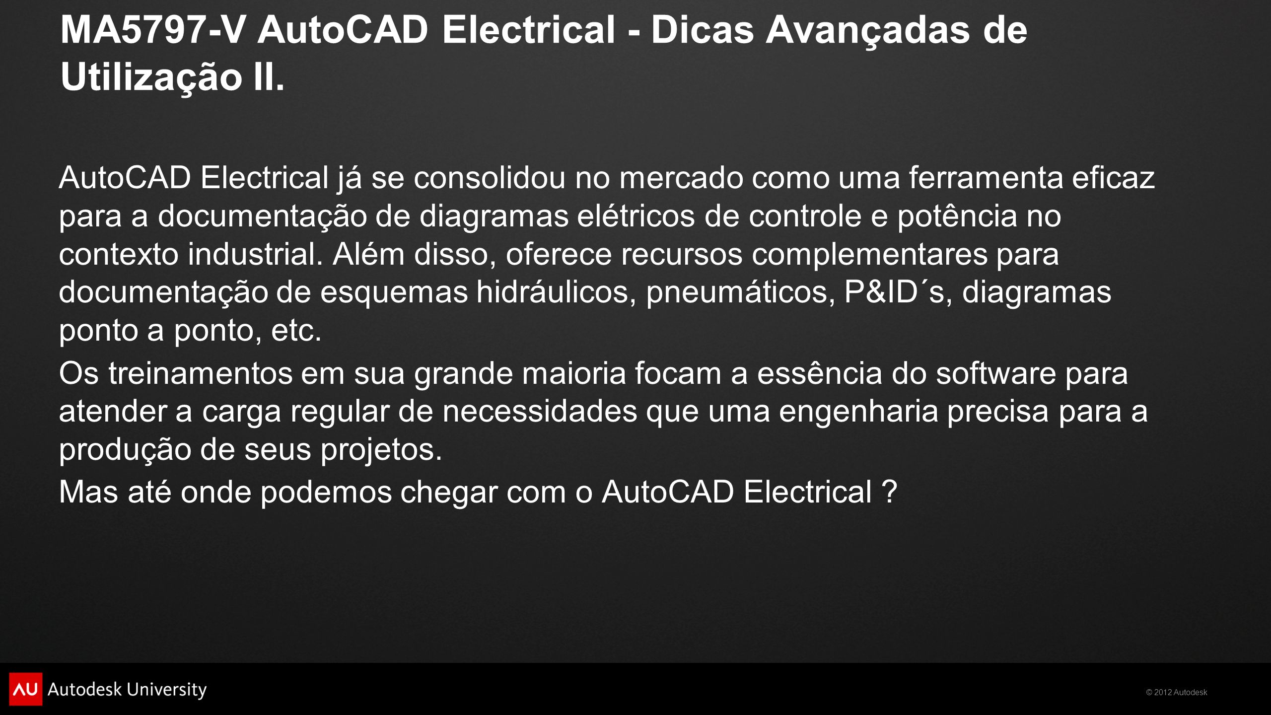 © 2012 Autodesk MA5797-V AutoCAD Electrical - Dicas Avançadas de Utilização II. AutoCAD Electrical já se consolidou no mercado como uma ferramenta efi