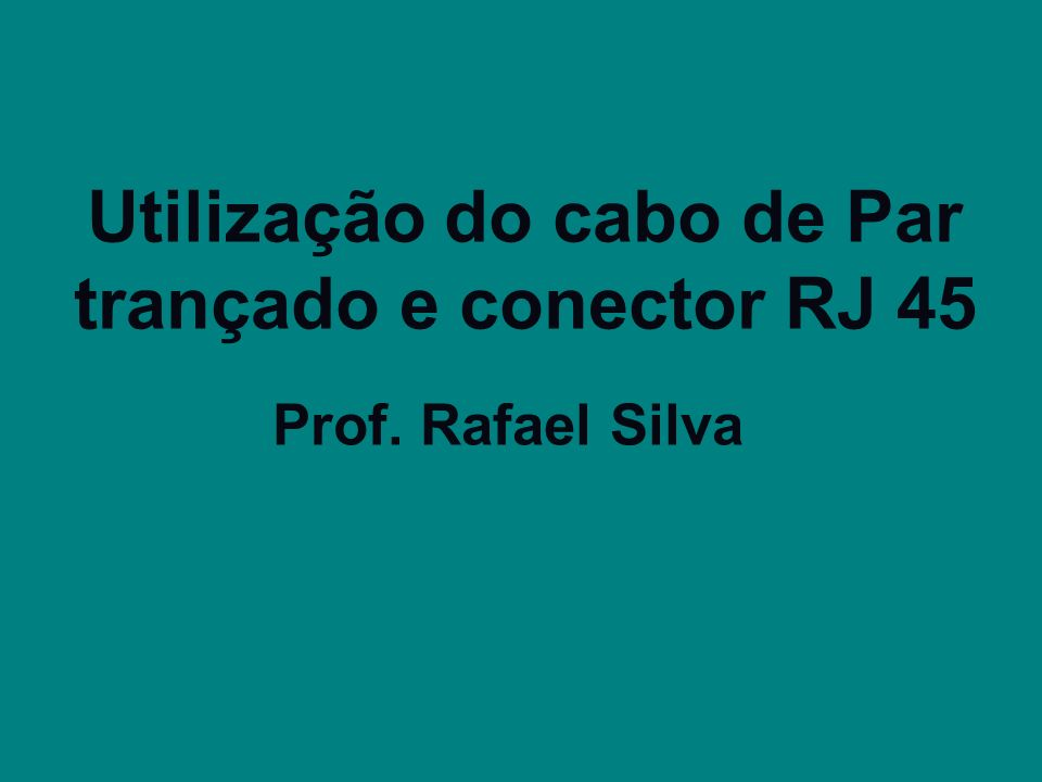 Utilização do cabo de Par trançado e conector RJ 45 Prof. Rafael Silva