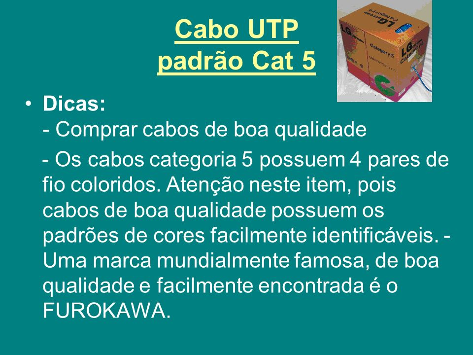 Cabo UTP padrão Cat 5 Dicas: - Comprar cabos de boa qualidade - Os cabos categoria 5 possuem 4 pares de fio coloridos. Atenção neste item, pois cabos
