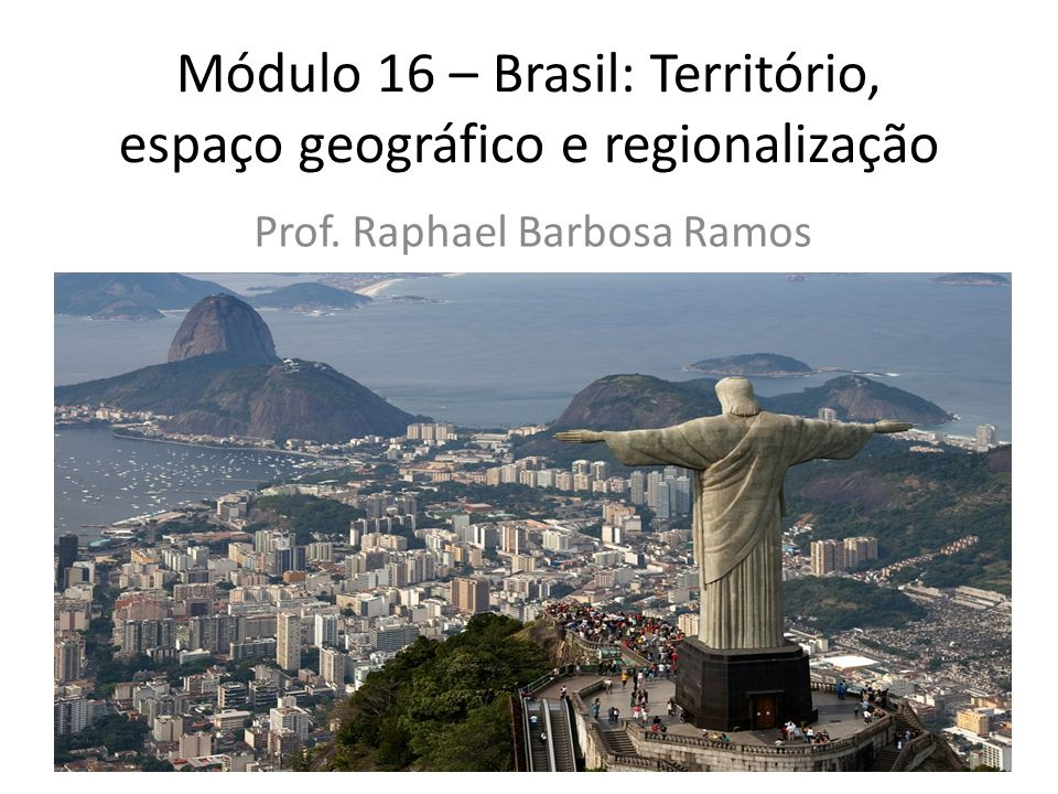 Módulo 16 – Brasil: Território, espaço geográfico e regionalização Prof. Raphael Barbosa Ramos